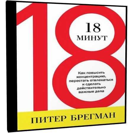 18 минут. как повысить концентрацию, перестать отвлекаться и сделать действительно важные дела, питер брегман