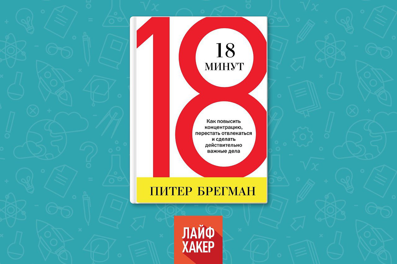 «18 минут. как повысить концентрацию, перестать отвлекаться и сделать действительно важные дела» питер брегман